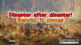 "Daily Readings & Thought for September 11th. ""DISASTER AFTER DISASTER: BEHOLD IT COMES"""
