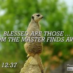 "Daily Readings & Thought for September  20th. ""BLESSED ARE THOSE … WHOM THE MASTER FINDS AWAKE"""