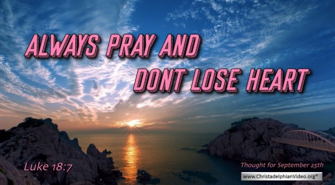 """Daily Readings & Thought for September  25th. """"ALWAYS PRAY AND NOT LOSE HEART"""""""