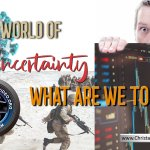In a world of Uncertainty – What are we to do?