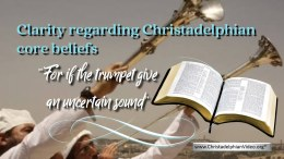 "Clarity regarding Christadelphian 'core beliefs': ""For if the trumpet gives an uncertain sound"""
