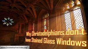Why Christadelphians don't have stained glass windows!