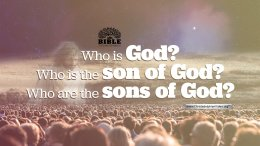Who is God, Who is the son of God, Who are the Sons of God?