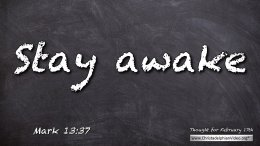 "Daily Readings & Thought for February 17th. ""KEEP AWAKE ... STAY AWAKE"""