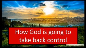 How God is going to take back Control?