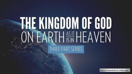 The Kingdom Of God... On Earth As It Is In Heaven -  3 Videos