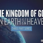 The Kingdom Of God… On Earth As It Is In Heaven –  3 Videos