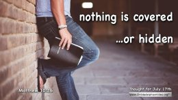 """Daily Readings & Thought for July 17th.. """"NOTHING IS COVERED … OR HIDDEN"""""""