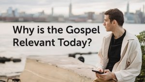 Why the Gospel is Relevant Today?