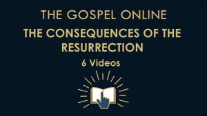 Consequences of the Resurrection - 6 Videos (The Gospel Online)