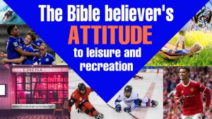 The Bible Believers attitude to leisure and Relaxation: