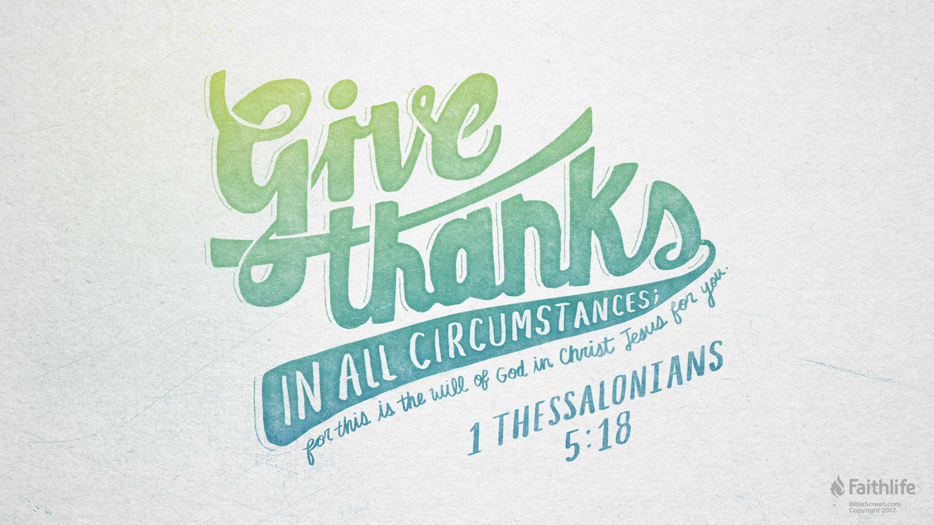 """Rejoice always, pray continually, give thanks in all circumstances; for this is God's will for you in Christ Jesus.""  - 1 Thessalonians 5:18"