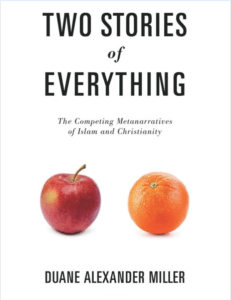 Two Stories of Everything: The Competing Metanarratives of Islam and Christianity by Duane Miller