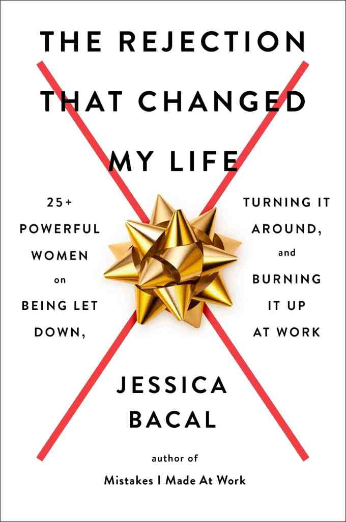 The Rejection That Changed My Life:25+ Powerful Women on Being Let Down, Turning It Around, and Burning It Up at Work Jessica Bacal