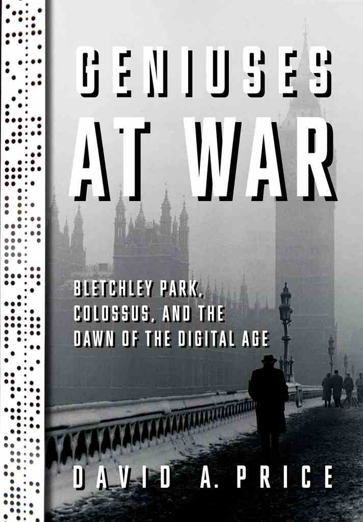 Geniuses at War:Bletchley Park, Colossus, and the Dawn of the Digital Age David A. Price