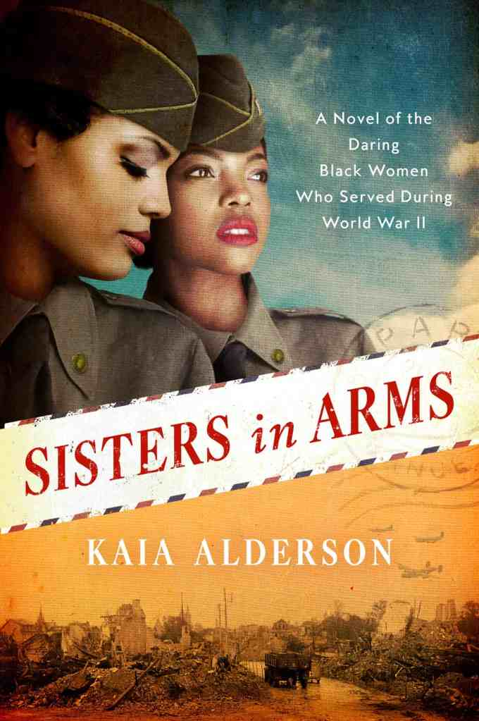 Sisters in Arms:A Novel of the Daring Black Women Who Served During World War II Kaia Alderson