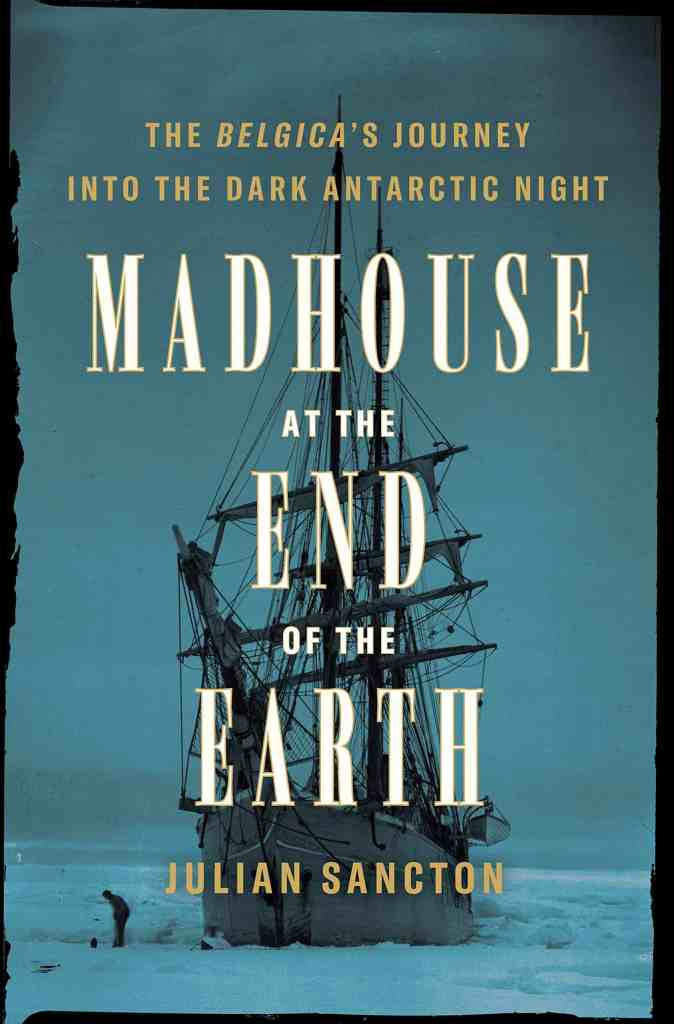 Madhouse at the End of the Earth:The Belgica's Journey into the Dark Antarctic Night Julian Sancton
