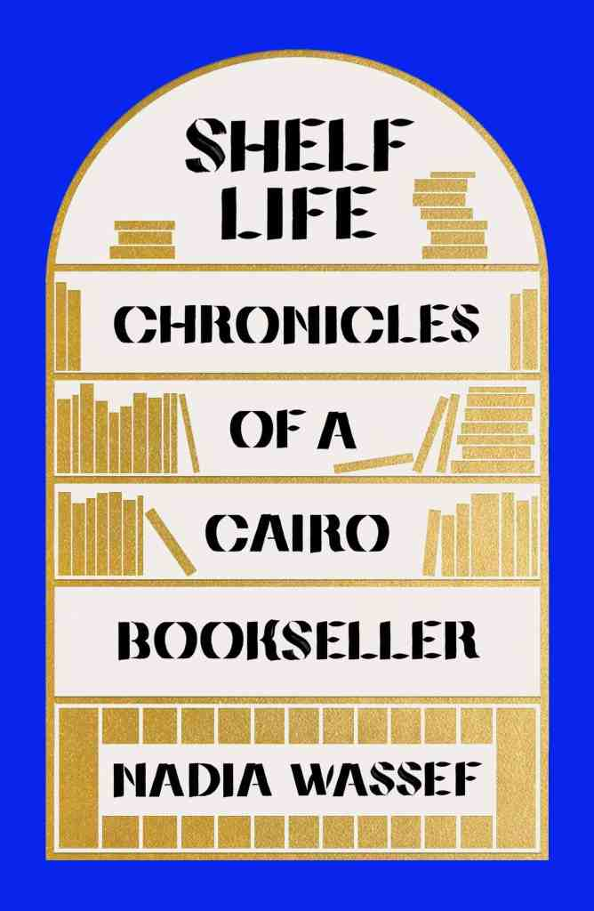 Shelf Life:Chronicles of a Cairo Bookseller Nadia Wassef
