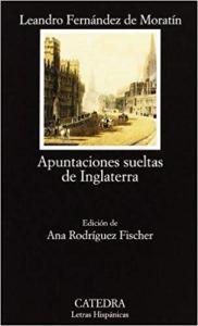Apuntaciones sueltas de Inglaterra, de Leandro Fernández de Moratín. Cátedra, 2005.