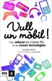 Vull un mòbil! : com educar els nostres fills en les noves tecnologies M. Lourdes Fèrriz