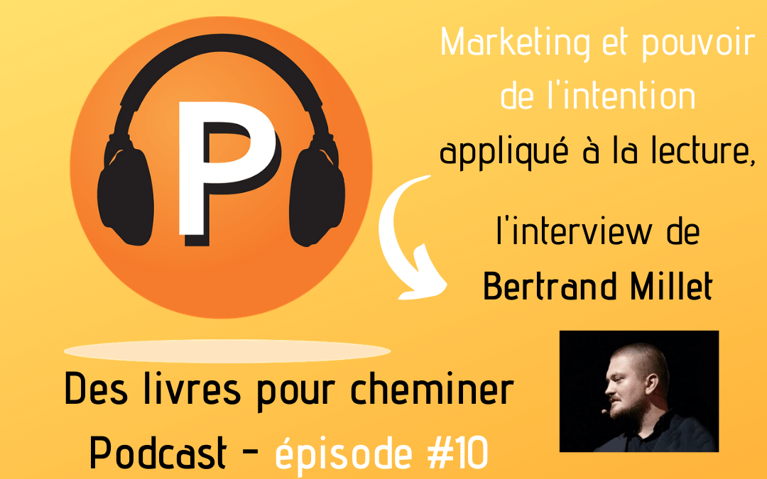 Le pouvoir de l'intention ou comment appliquer le marketing à la lecture : interview de Bertrand Millet