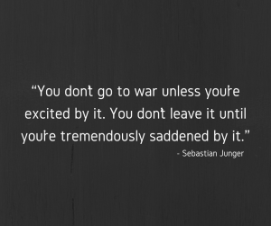 "Sebastian Junger quote reading, ""You don't go to war unless you're excited by it. You don't leave it until you're tremendously saddened by it."""