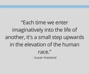 """Susan Vreeland quote reading, """"Each time we enter imaginatively into the life of another, it's a small step upwards in the elevation of the human race."""""""
