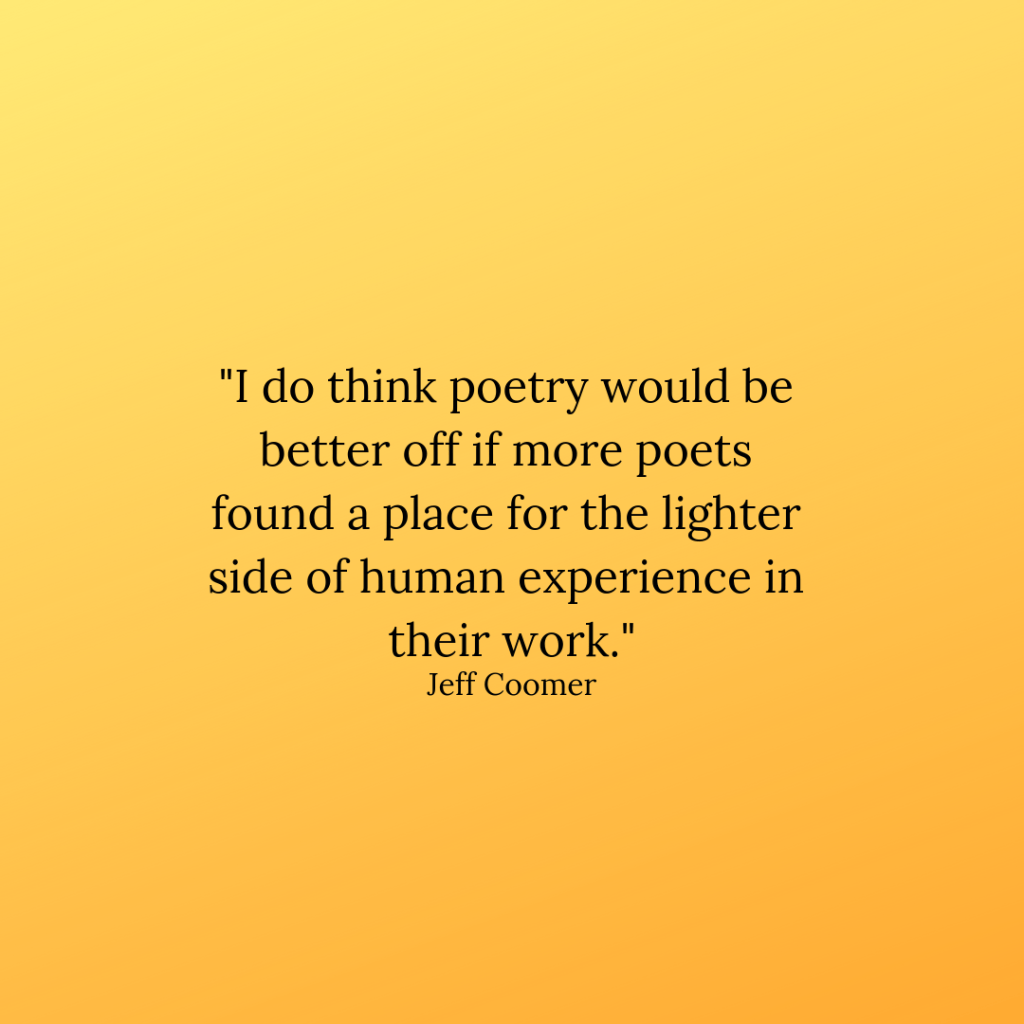 """Jeff Coomer quote: """"I do think poetry would be better off if more poets found a place for the lighter side of human experience in their work."""""""