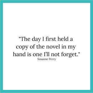"Susanne Perry quote, reading: ""The day I first held a copy of the novel in my hand is one I'll not forget."""