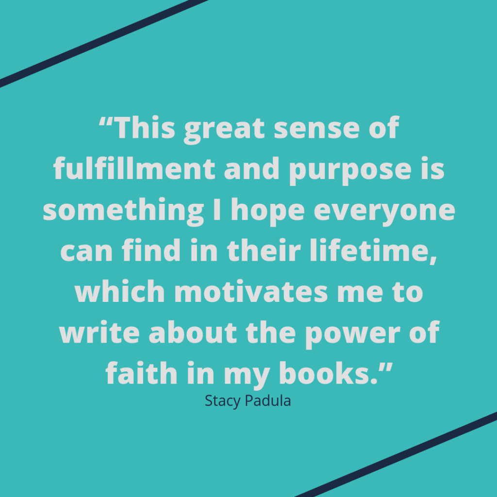 "Stacy Padula quote: ""This great sense of fulfillment and purpose is something I hope everyone can find in their lifetime, which motivates me to write about the power of faith in my books."""