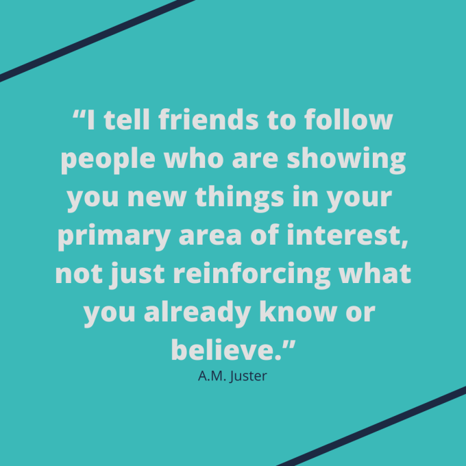 "Quote by A.M. Juster: ""I tell friends to follow people who are showing you new things in your primary area of interest, not just reinforcing what you already know or believe."""