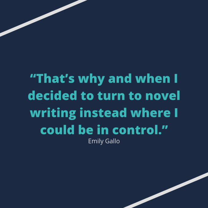 "Emily Gallo quote: ""That's why and when I decided to turn to novel writing instead where I could be in control."""