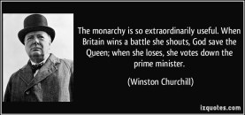 quote-the-monarchy-is-so-extraordinarily-useful-when-britain-wins-a-battle-she-shouts-god-save-the-winston-churchill-326333