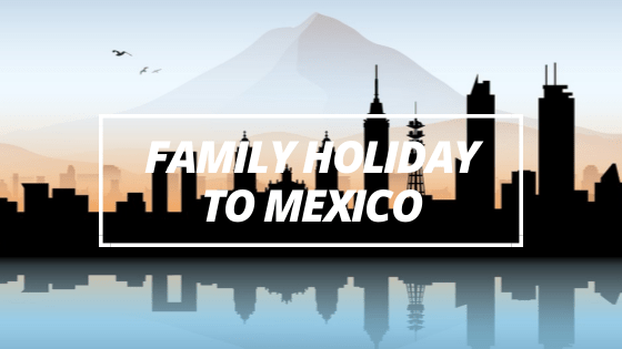 Family Holiday to Mexico