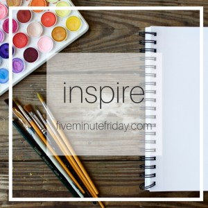 Five Minute Friday: Inspire