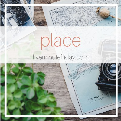 Five Minute Friday: PLACE