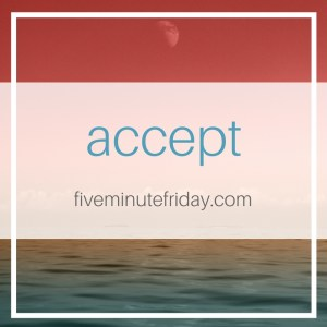 Five Minute Friday: ACCEPT