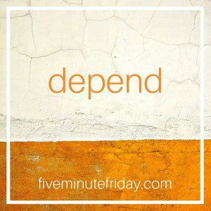 Five Minute Friday: DEPEND