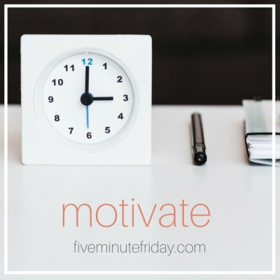 Five Minute Friday:MOTIVATE
