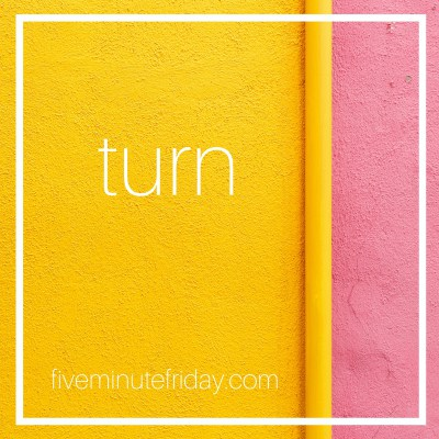 Five Minute Friday: TURN