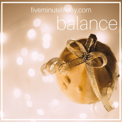 Five Minute Friday: BALANCE