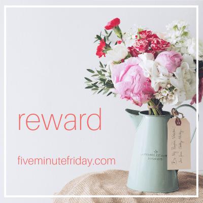 Five Minute Friday: REWARD