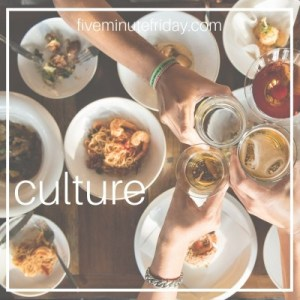 Five Minute Friday Culture