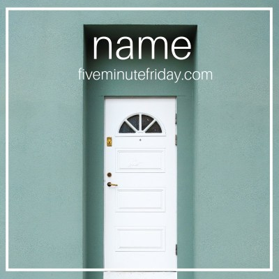 Five Minute Friday: NAME