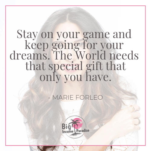 Stay on your game and keep going for your dreams. The World needs that special gift that only you have. - Marie Forleo