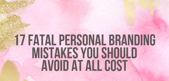 17 Fatal Personal Branding Mistakes You Should Avoid At All Cost