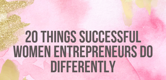 20 Things Successful Women Entrepreneurs Do Differently
