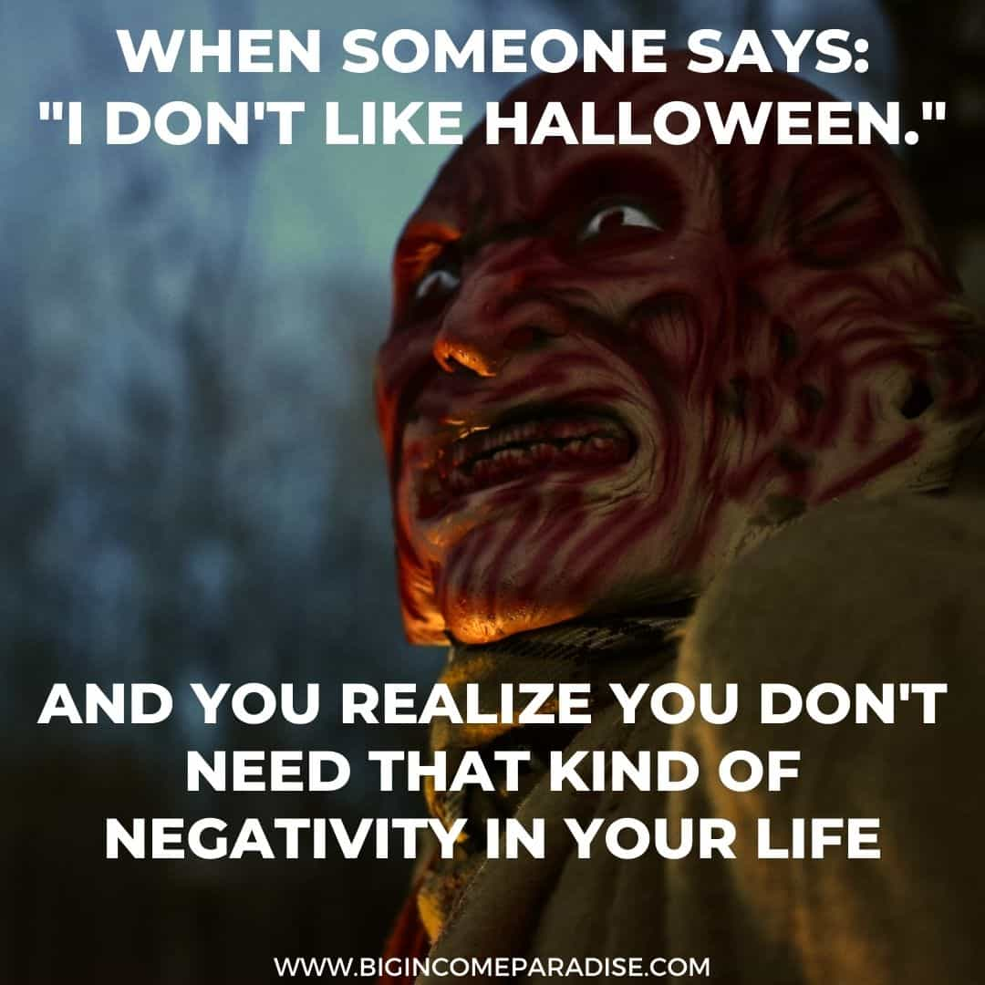 when someone says - i don't like halloween - and you realize you don't need that kind of negativity in your life - Funny Halloween memes