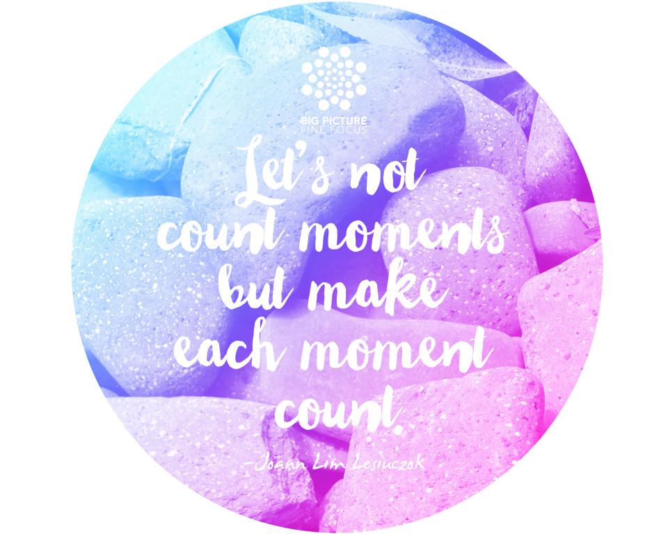 Let's not count moments but make each moment count