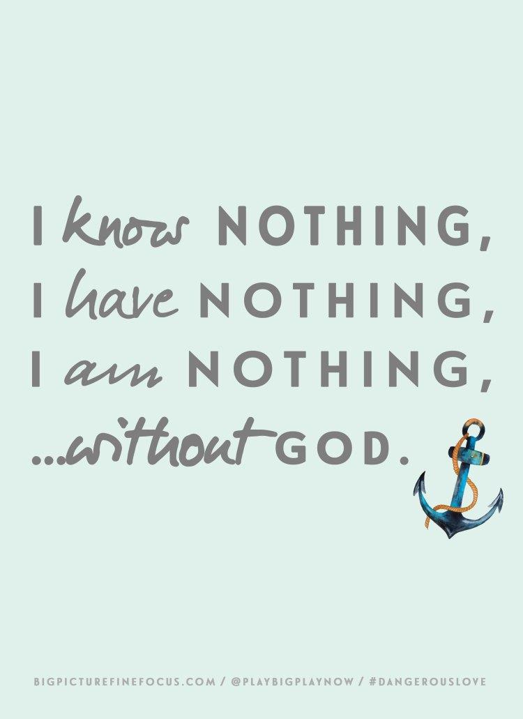 i-know-nothing,-i-have-nothing,-i-am-nothing...without-God